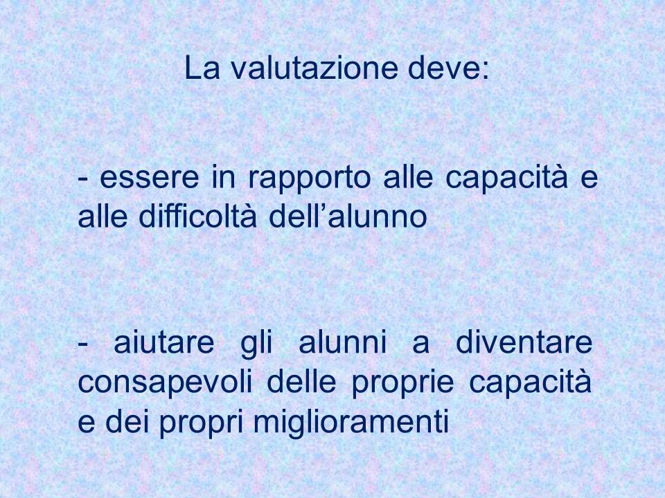 La valutazione deve: - essere in rapporto alle capacità e alle difficoltà dell'alunno.