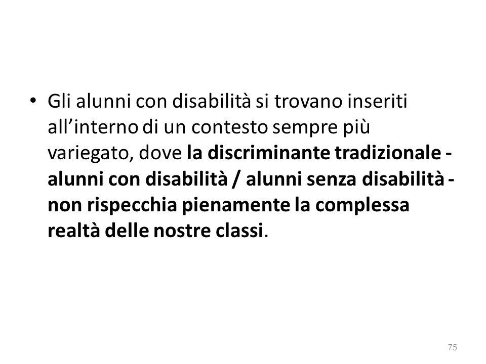 Gli alunni con disabilità si trovano inseriti all'interno di un contesto sempre più variegato, dove la discriminante tradizionale - alunni con disabilità / alunni senza disabilità - non rispecchia pienamente la complessa realtà delle nostre classi.