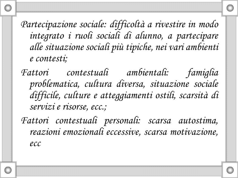 Partecipazione sociale: difficoltà a rivestire in modo integrato i ruoli sociali di alunno, a partecipare alle situazione sociali più tipiche, nei vari ambienti e contesti;