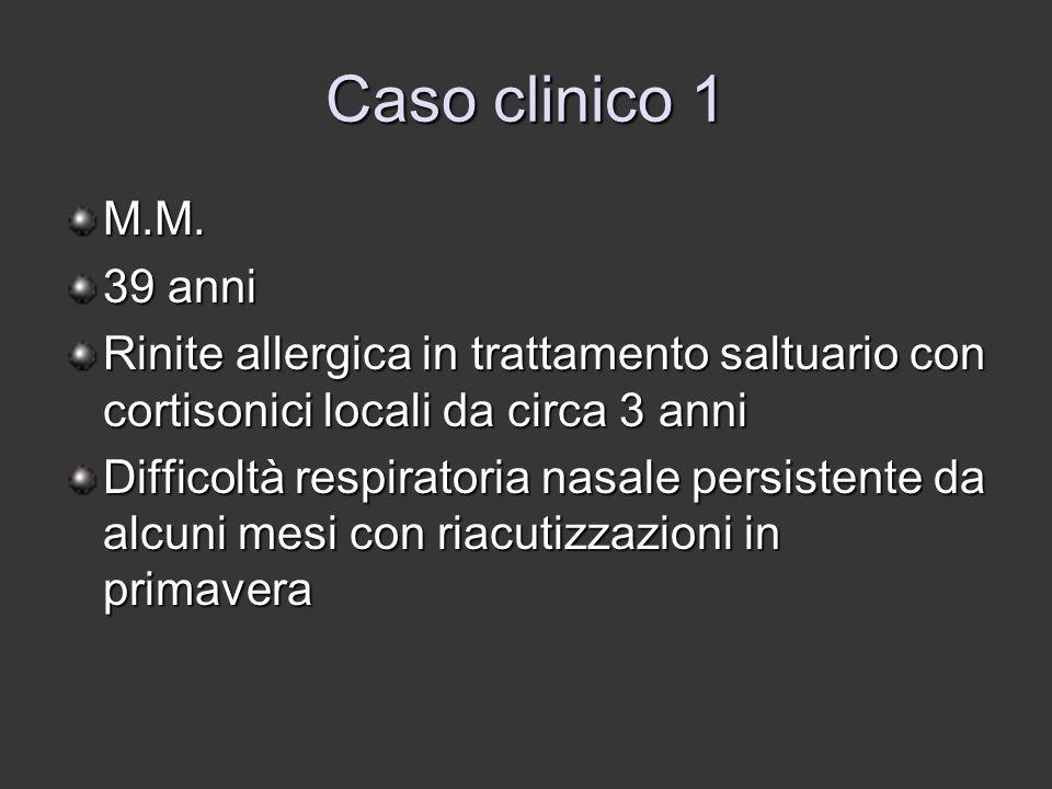 Caso clinico 1 M.M. 39 anni. Rinite allergica in trattamento saltuario con cortisonici locali da circa 3 anni.