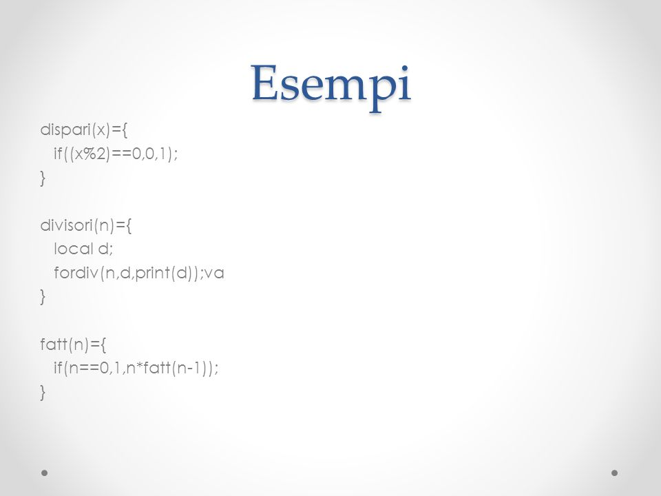 Esempi dispari(x)={ if((x%2)==0,0,1); } divisori(n)={ local d; fordiv(n,d,print(d));va fatt(n)={ if(n==0,1,n*fatt(n-1));