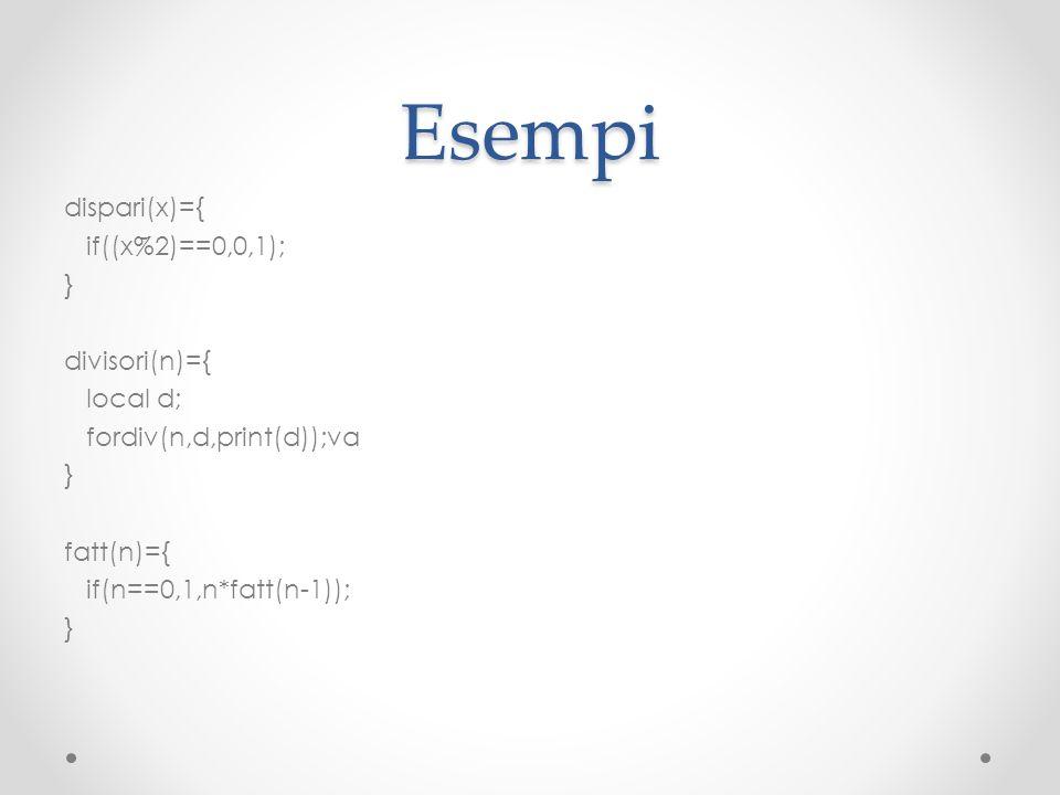 Esempidispari(x)={ if((x%2)==0,0,1); } divisori(n)={ local d; fordiv(n,d,print(d));va fatt(n)={ if(n==0,1,n*fatt(n-1));