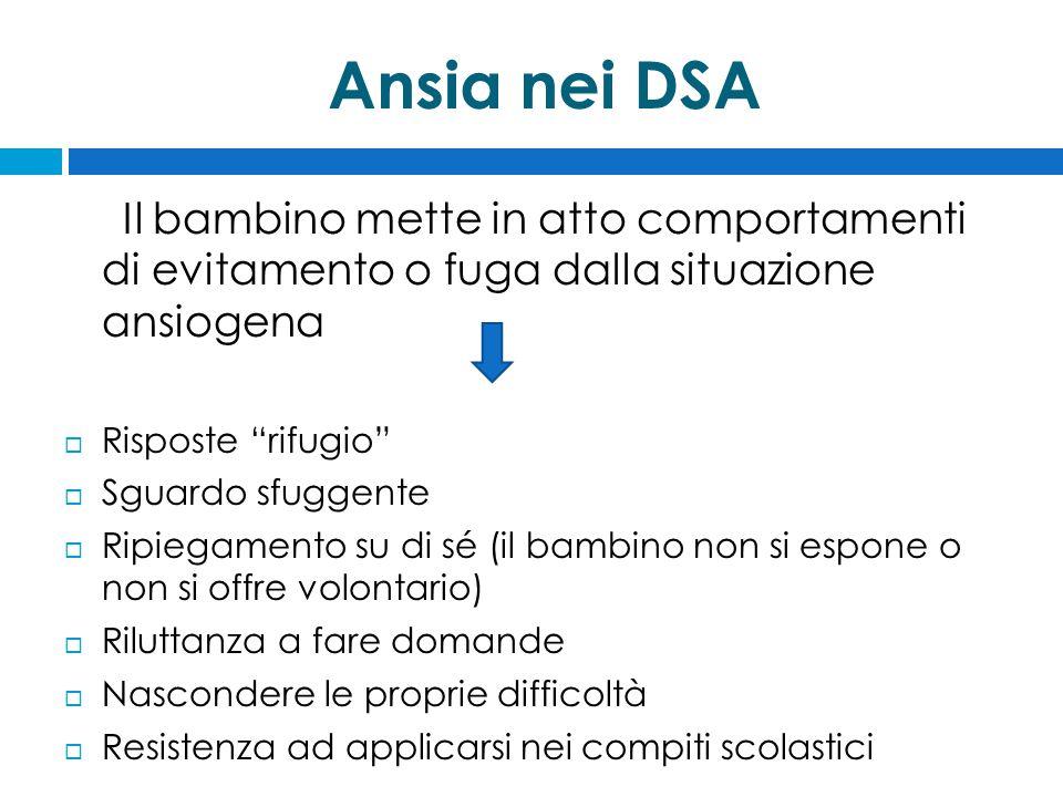 Ansia nei DSA Il bambino mette in atto comportamenti di evitamento o fuga dalla situazione ansiogena.