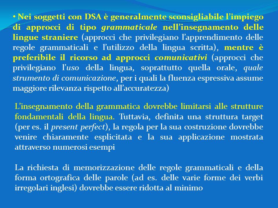 Nei soggetti con DSA è generalmente sconsigliabile l'impiego di approcci di tipo grammaticale nell'insegnamento delle lingue straniere (approcci che privilegiano l'apprendimento delle regole grammaticali e l'utilizzo della lingua scritta), mentre è preferibile il ricorso ad approcci comunicativi (approcci che privilegiano l'uso della lingua, soprattutto quella orale, quale strumento di comunicazione, per i quali la fluenza espressiva assume maggiore rilevanza rispetto all'accuratezza)