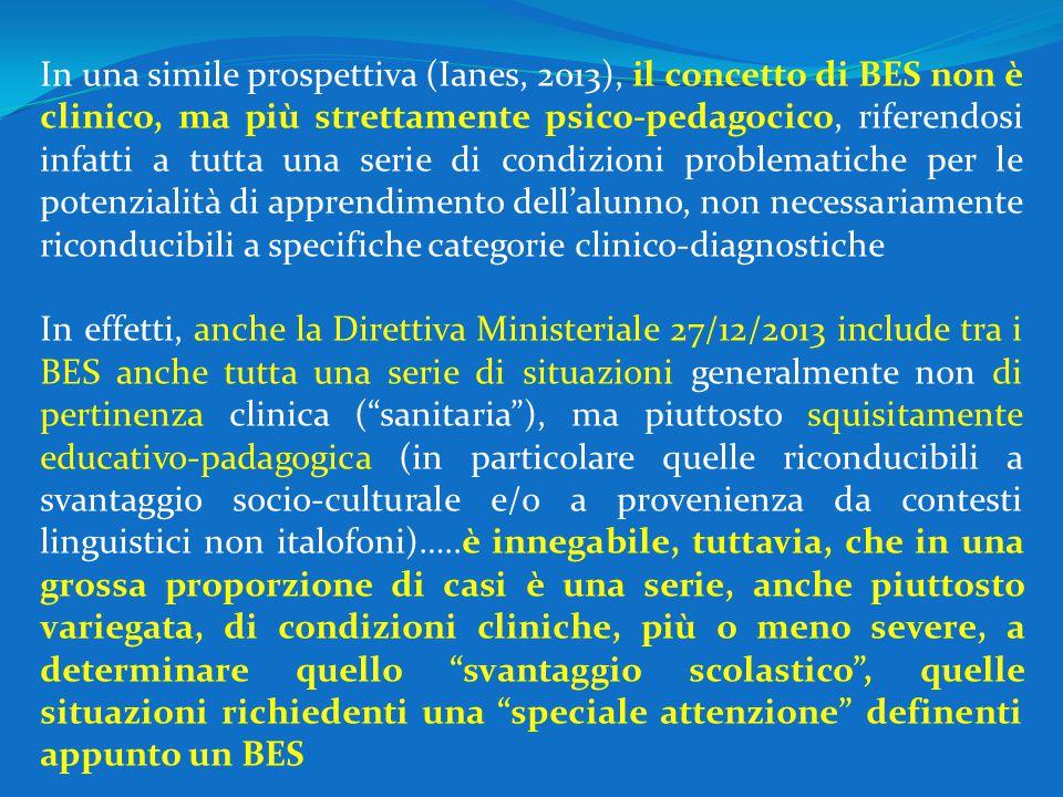 In una simile prospettiva (Ianes, 2013), il concetto di BES non è clinico, ma più strettamente psico-pedagocico, riferendosi infatti a tutta una serie di condizioni problematiche per le potenzialità di apprendimento dell'alunno, non necessariamente riconducibili a specifiche categorie clinico-diagnostiche