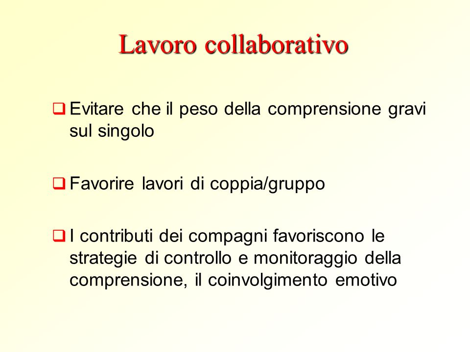 Lavoro collaborativo Evitare che il peso della comprensione gravi sul singolo. Favorire lavori di coppia/gruppo.