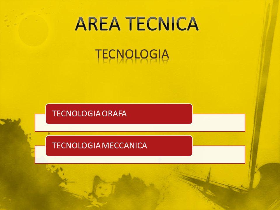 AREA TECNICA TECNOLOGIA TECNOLOGIA ORAFA TECNOLOGIA MECCANICA