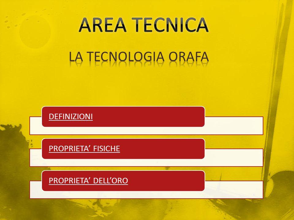 AREA TECNICA LA TECNOLOGIA ORAFA DEFINIZIONI PROPRIETA' FISICHE