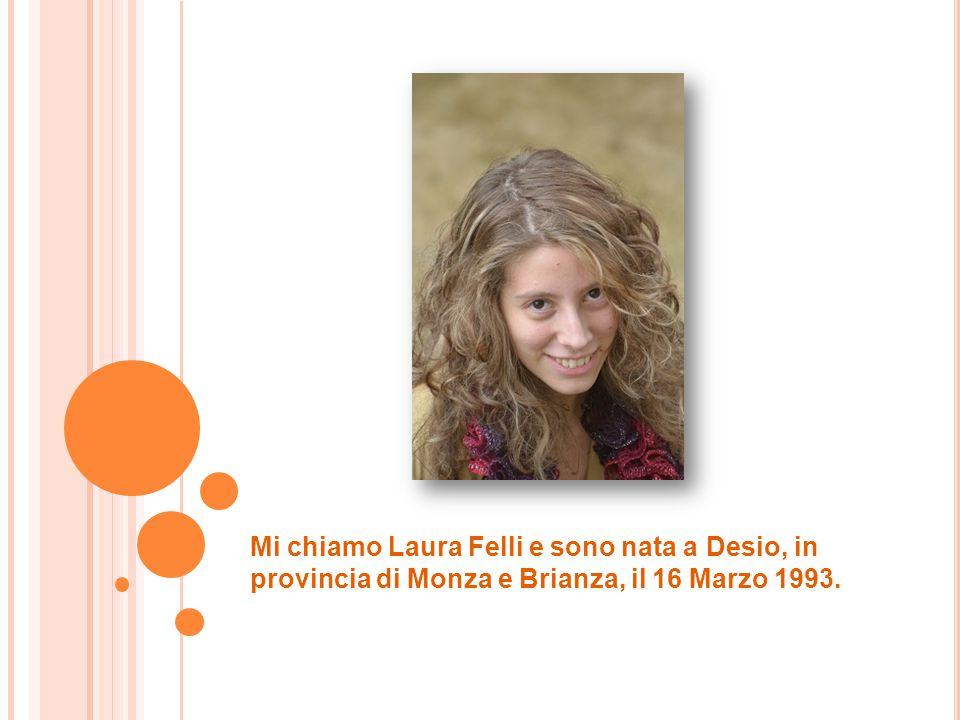Mi chiamo Laura Felli e sono nata a Desio, in provincia di Monza e Brianza, il 16 Marzo 1993.