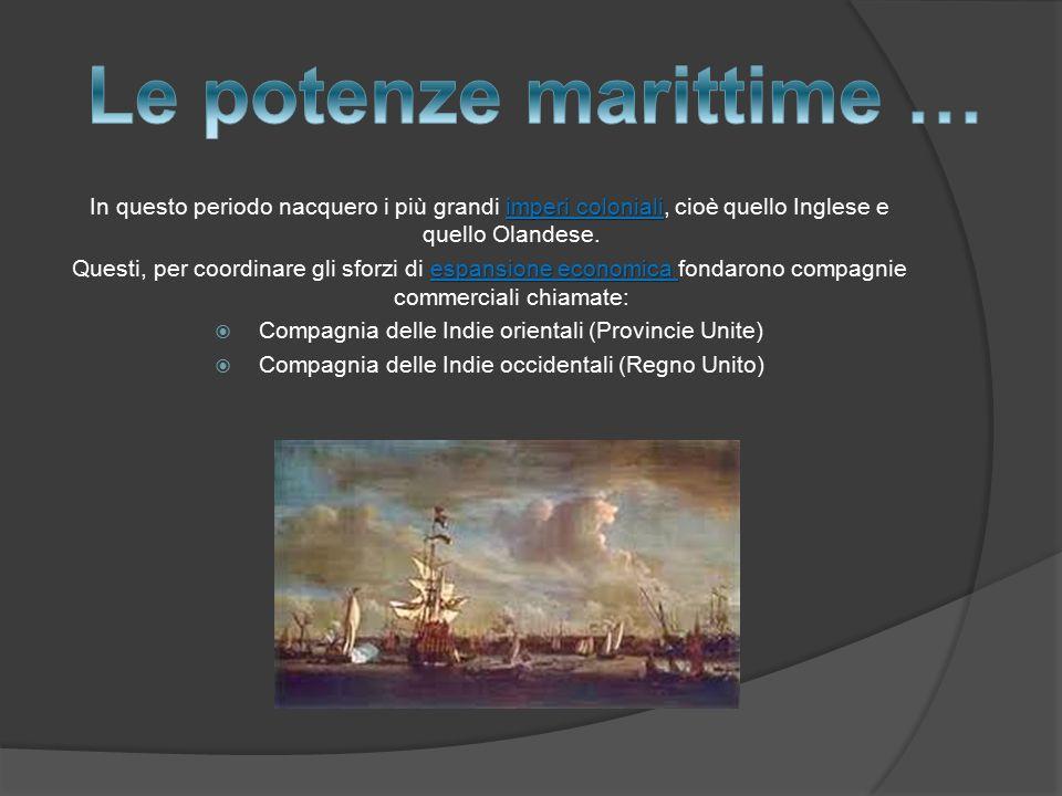 Le potenze marittime … In questo periodo nacquero i più grandi imperi coloniali, cioè quello Inglese e quello Olandese.