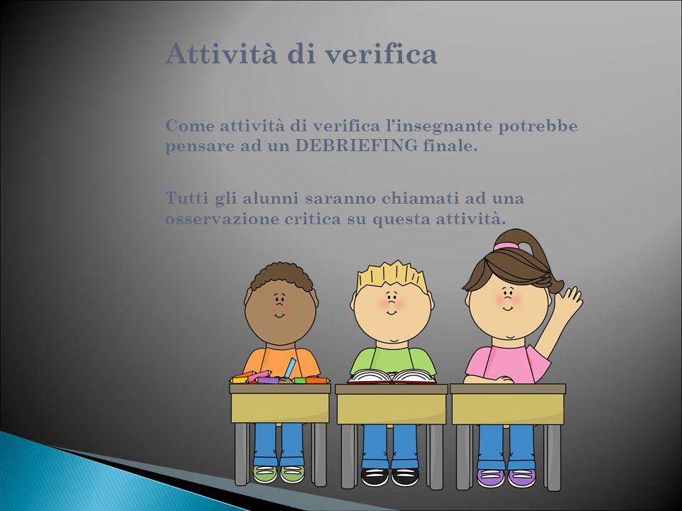 Attività di verifica Come attività di verifica l'insegnante potrebbe pensare ad un DEBRIEFING finale.
