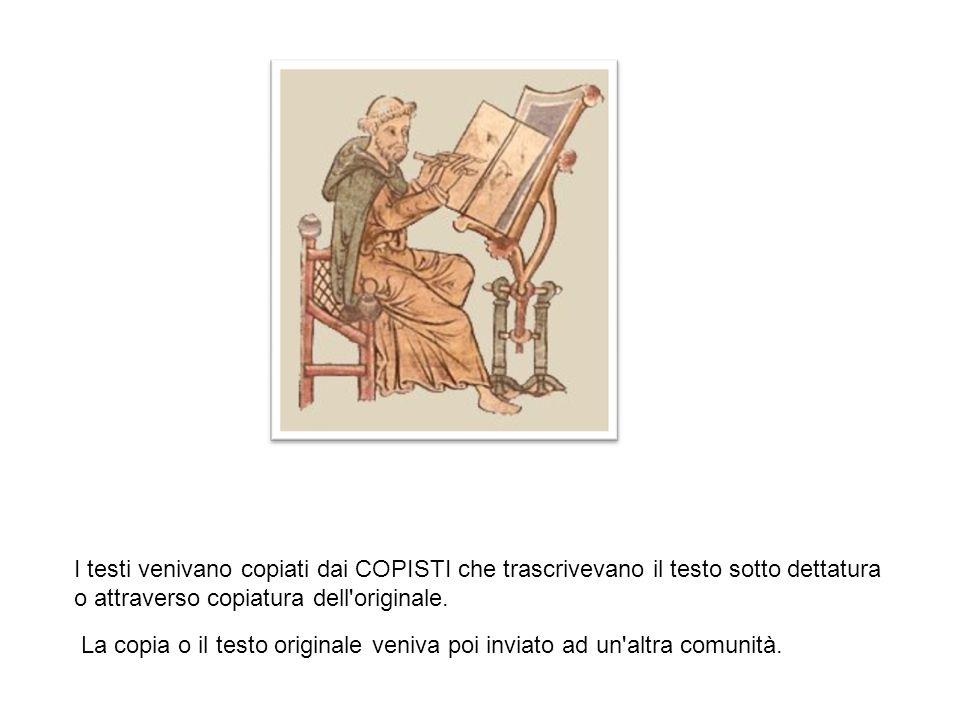 I testi venivano copiati dai COPISTI che trascrivevano il testo sotto dettatura o attraverso copiatura dell originale.