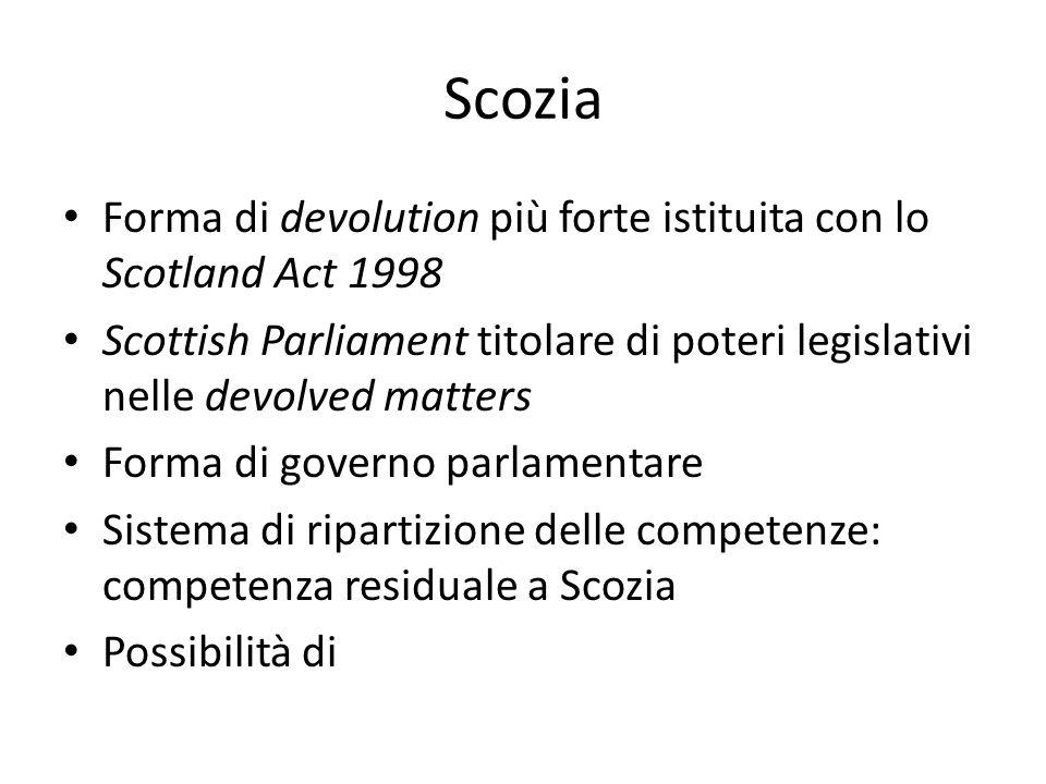 Scozia Forma di devolution più forte istituita con lo Scotland Act 1998. Scottish Parliament titolare di poteri legislativi nelle devolved matters.
