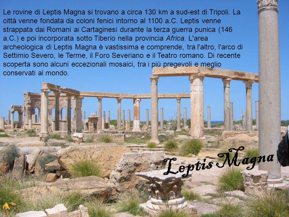 Le rovine di Leptis Magna si trovano a circa 130 km a sud-est di Tripoli. La città venne fondata da coloni fenici intorno al 1100 a.C. Leptis venne strappata dai Romani ai Cartaginesi durante la terza guerra punica (146 a.C.) e poi incorporata sotto Tiberio nella provincia Africa. L area archeologica di Leptis Magna è vastissima e comprende, tra l altro, l arco di Settimio Severo, le Terme, il Foro Severiano e il Teatro romano. Di recente scoperta sono alcuni eccezionali mosaici, tra i più pregevoli e meglio conservati al mondo.