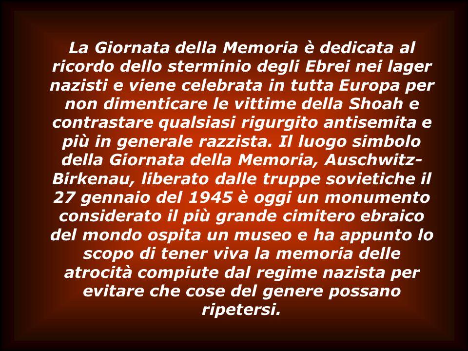 La Giornata della Memoria è dedicata al ricordo dello sterminio degli Ebrei nei lager nazisti e viene celebrata in tutta Europa per non dimenticare le vittime della Shoah e contrastare qualsiasi rigurgito antisemita e più in generale razzista.