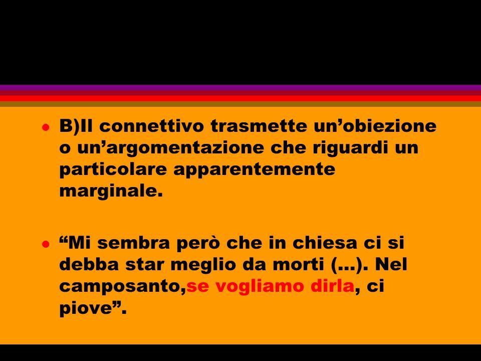 B)Il connettivo trasmette un'obiezione o un'argomentazione che riguardi un particolare apparentemente marginale.