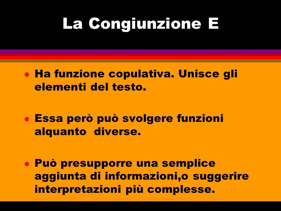 La Congiunzione E Ha funzione copulativa. Unisce gli elementi del testo. Essa però può svolgere funzioni alquanto diverse.