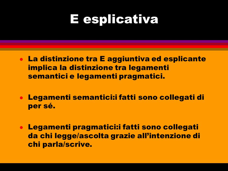 E esplicativa La distinzione tra E aggiuntiva ed esplicante implica la distinzione tra legamenti semantici e legamenti pragmatici.