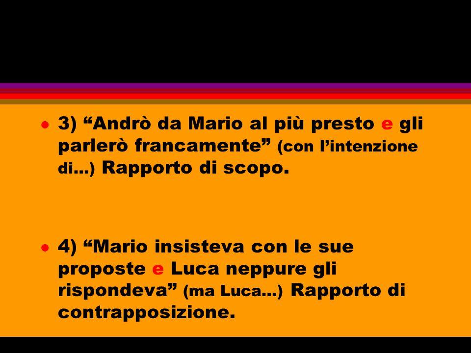 3) Andrò da Mario al più presto e gli parlerò francamente (con l'intenzione di…) Rapporto di scopo.