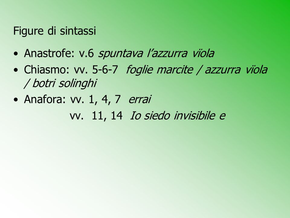 Figure di sintassi Anastrofe: v.6 spuntava l'azzurra vϊola. Chiasmo: vv. 5-6-7 foglie marcite / azzurra vϊola / botri solinghi.