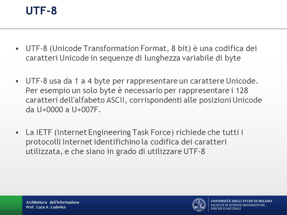 UTF-8 UTF-8 (Unicode Transformation Format, 8 bit) è una codifica dei caratteri Unicode in sequenze di lunghezza variabile di byte.