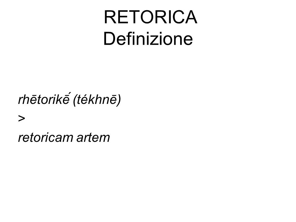Retorica Definizione rhētorikḗ (tékhnē) > retoricam artem