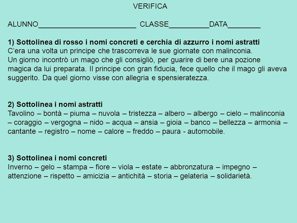 VERIFICA ALUNNO________________________ CLASSE__________DATA________. 1) Sottolinea di rosso i nomi concreti e cerchia di azzurro i nomi astratti.