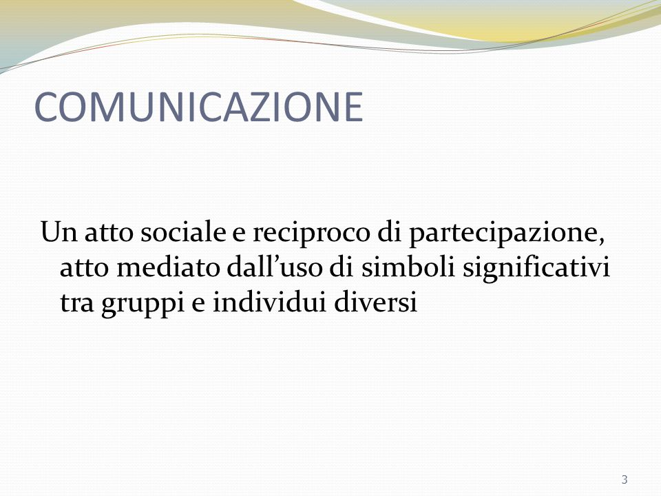 COMUNICAZIONE Un atto sociale e reciproco di partecipazione, atto mediato dall'uso di simboli significativi tra gruppi e individui diversi.