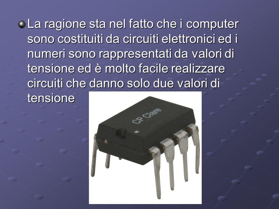 La ragione sta nel fatto che i computer sono costituiti da circuiti elettronici ed i numeri sono rappresentati da valori di tensione ed è molto facile realizzare circuiti che danno solo due valori di tensione