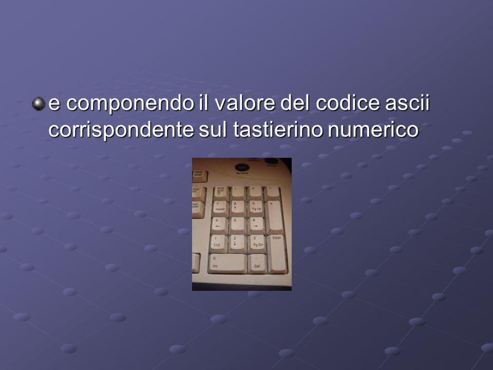 e componendo il valore del codice ascii corrispondente sul tastierino numerico