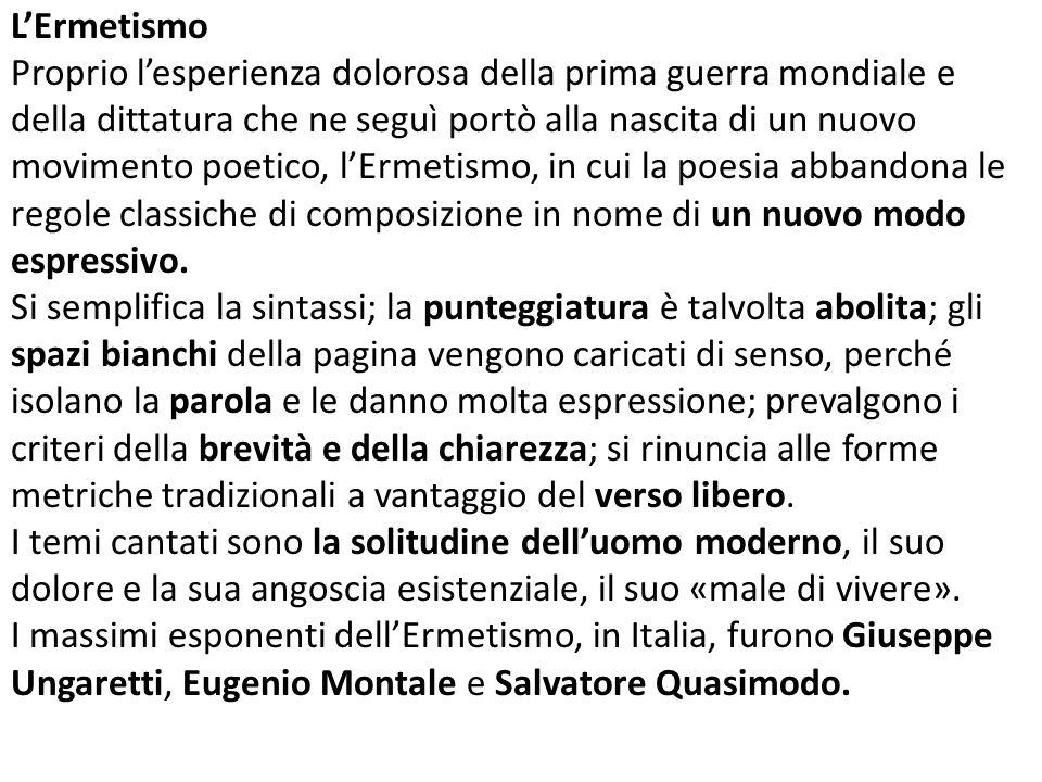 L'Ermetismo Proprio l'esperienza dolorosa della prima guerra mondiale e della dittatura che ne seguì portò alla nascita di un nuovo movimento poetico, l'Ermetismo, in cui la poesia abbandona le regole classiche di composizione in nome di un nuovo modo espressivo.
