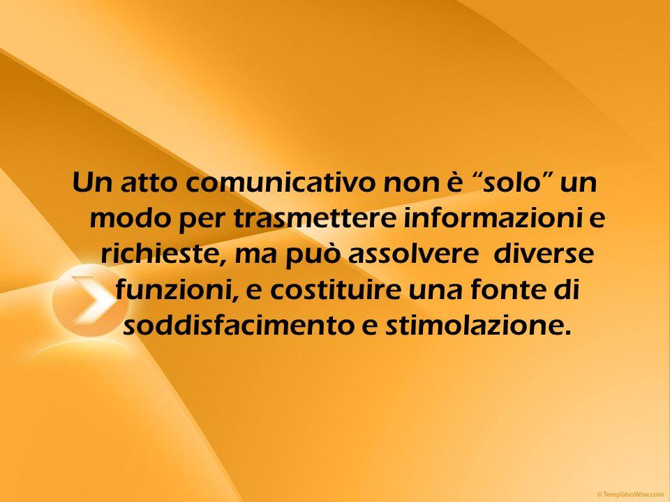 Un atto comunicativo non è solo un modo per trasmettere informazioni e richieste, ma può assolvere diverse funzioni, e costituire una fonte di soddisfacimento e stimolazione.