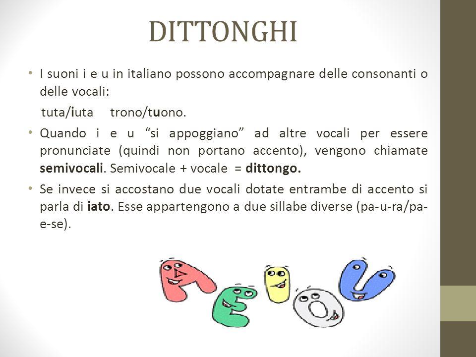 DITTONGHI I suoni i e u in italiano possono accompagnare delle consonanti o delle vocali: tuta/iuta trono/tuono.