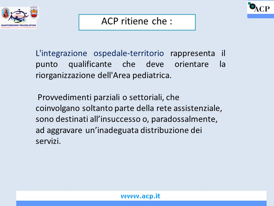 ACP ritiene che : L integrazione ospedale-territorio rappresenta il punto qualificante che deve orientare la riorganizzazione dell Area pediatrica.