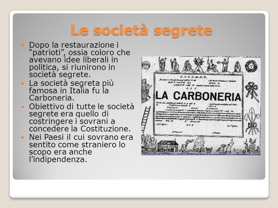 Le società segrete Dopo la restaurazione i patrioti , ossia coloro che avevano idee liberali in politica, si riunirono in società segrete.