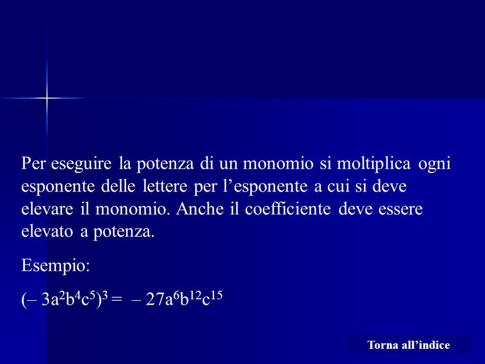 Per eseguire la potenza di un monomio si moltiplica ogni esponente delle lettere per l'esponente a cui si deve elevare il monomio. Anche il coefficiente deve essere elevato a potenza.