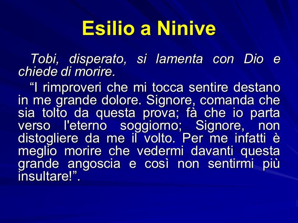 Esilio a Ninive Tobi, disperato, si lamenta con Dio e chiede di morire.