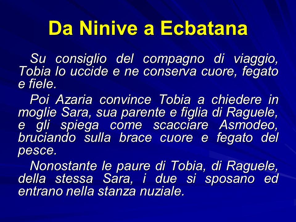Da Ninive a Ecbatana Su consiglio del compagno di viaggio, Tobia lo uccide e ne conserva cuore, fegato e fiele.