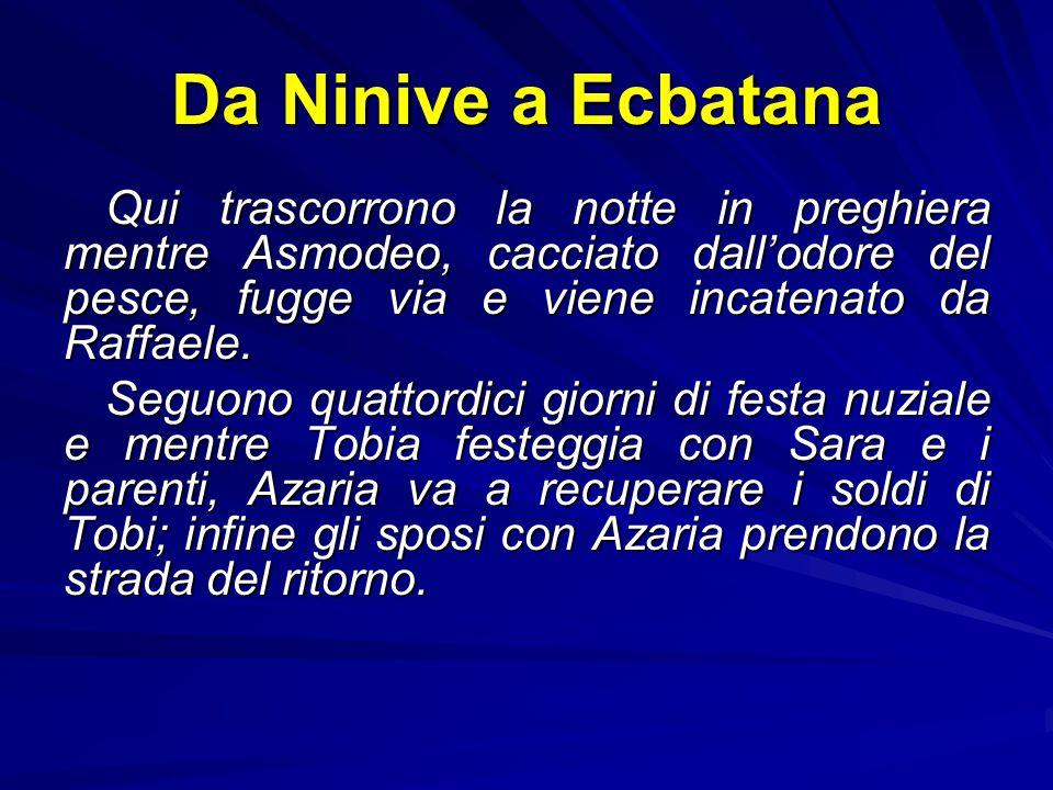 Da Ninive a Ecbatana Qui trascorrono la notte in preghiera mentre Asmodeo, cacciato dall'odore del pesce, fugge via e viene incatenato da Raffaele.
