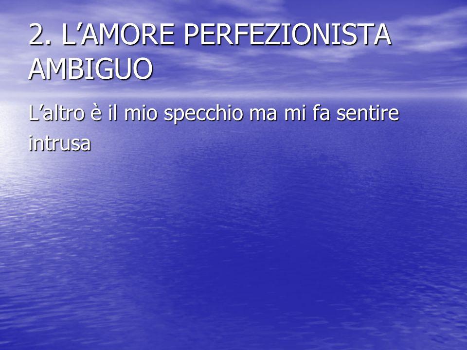 2. L'AMORE PERFEZIONISTA AMBIGUO