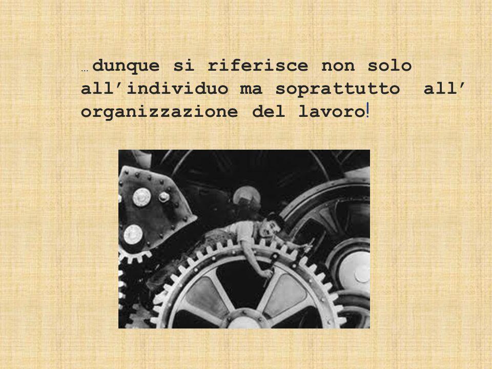 … dunque si riferisce non solo all'individuo ma soprattutto all' organizzazione del lavoro!