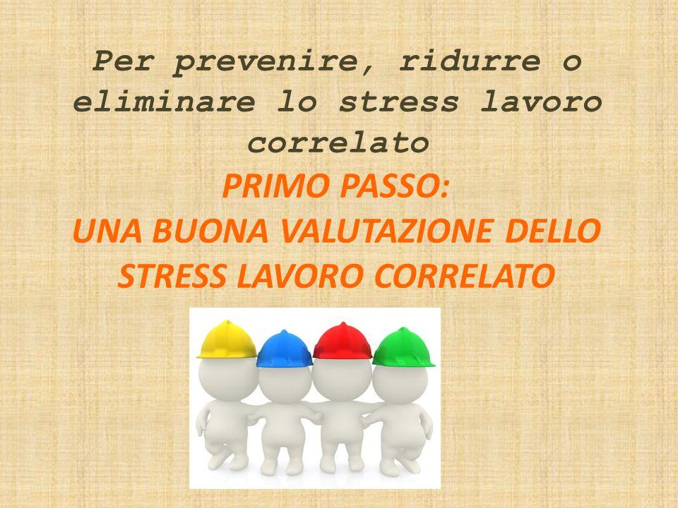 Per prevenire, ridurre o eliminare lo stress lavoro correlato PRIMO PASSO: UNA BUONA VALUTAZIONE DELLO STRESS LAVORO CORRELATO