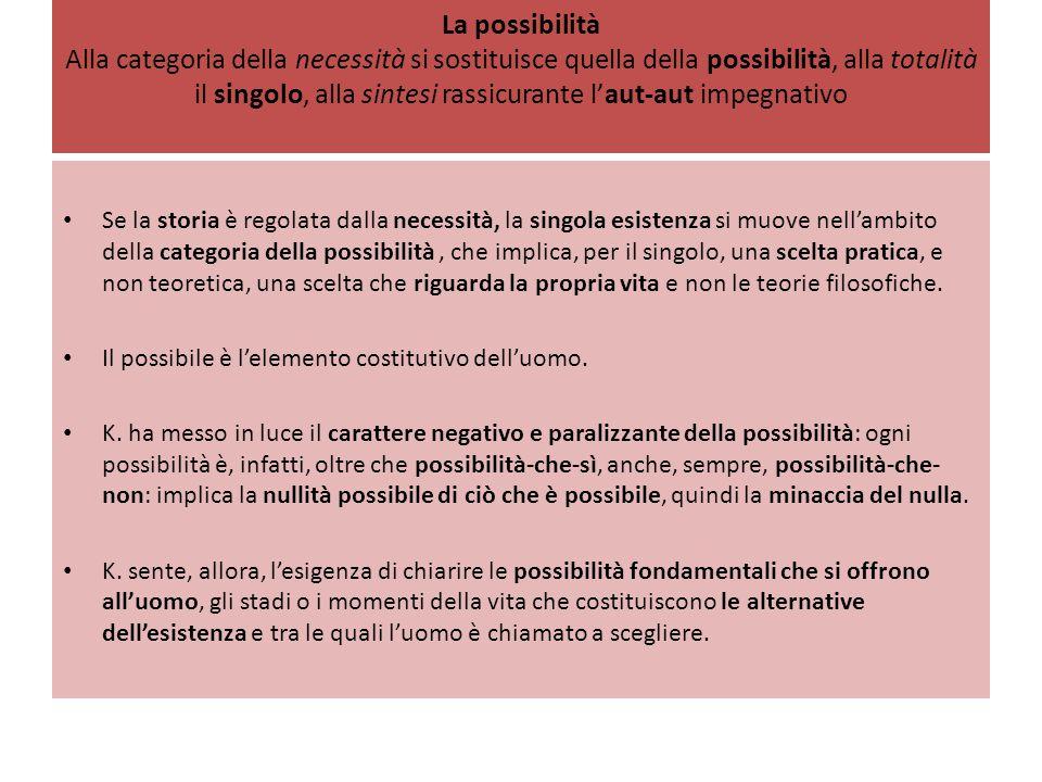 La possibilità Alla categoria della necessità si sostituisce quella della possibilità, alla totalità il singolo, alla sintesi rassicurante l'aut-aut impegnativo