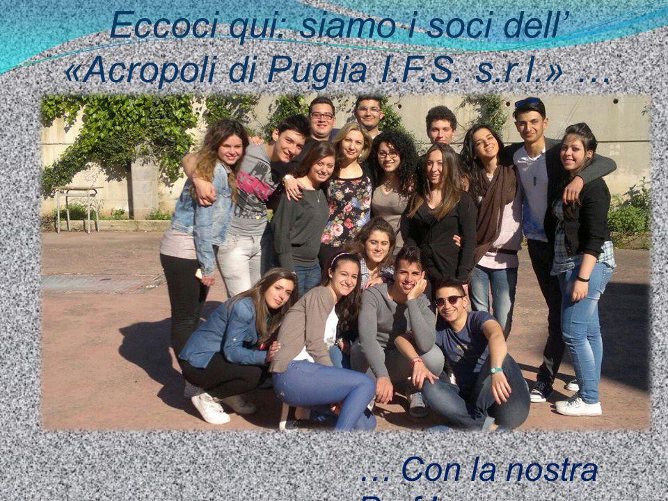 Eccoci qui: siamo i soci dell' «Acropoli di Puglia I.F.S. s.r.l.» …