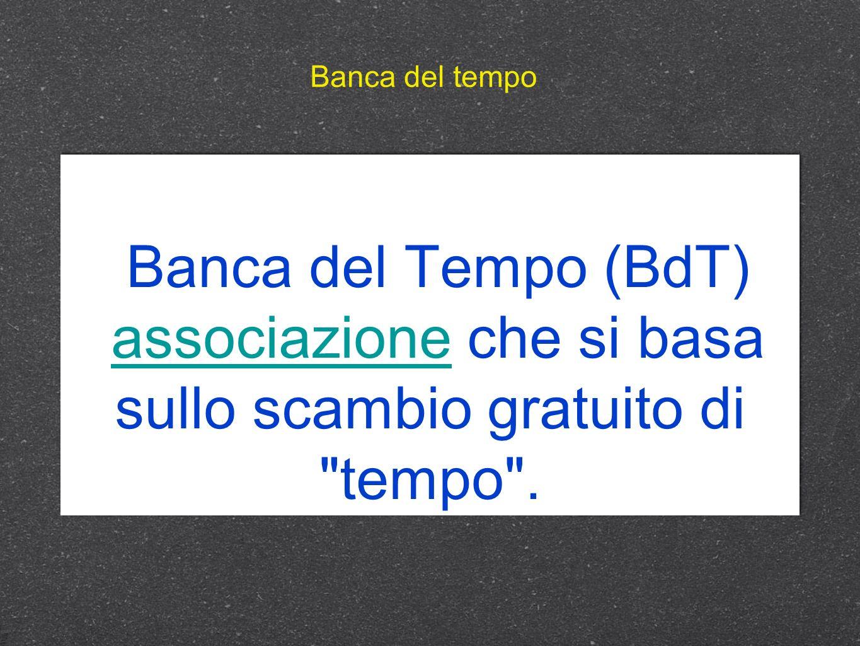 Banca del tempo Banca del Tempo (BdT) associazione che si basa sullo scambio gratuito di tempo .