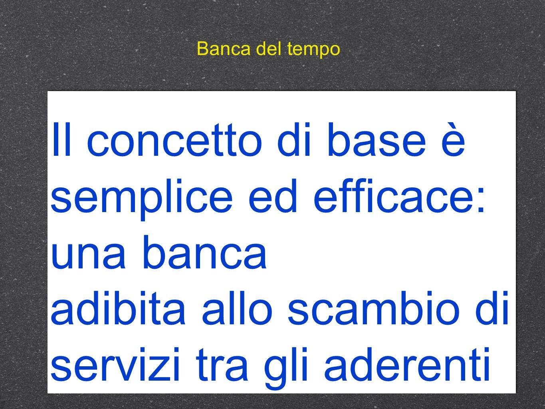 Banca del tempo Il concetto di base è semplice ed efficace: una banca adibita allo scambio di servizi tra gli aderenti.
