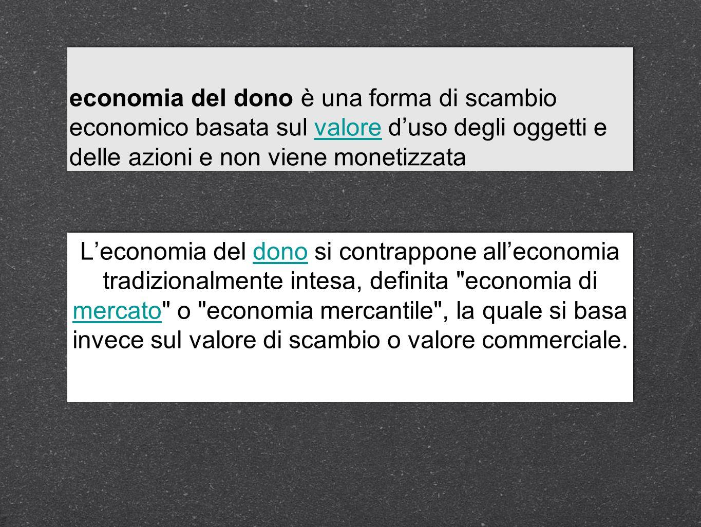 economia del dono è una forma di scambio economico basata sul valore d'uso degli oggetti e delle azioni e non viene monetizzata