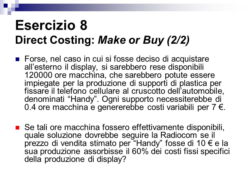 Esercizio 8 Direct Costing: Make or Buy (2/2)
