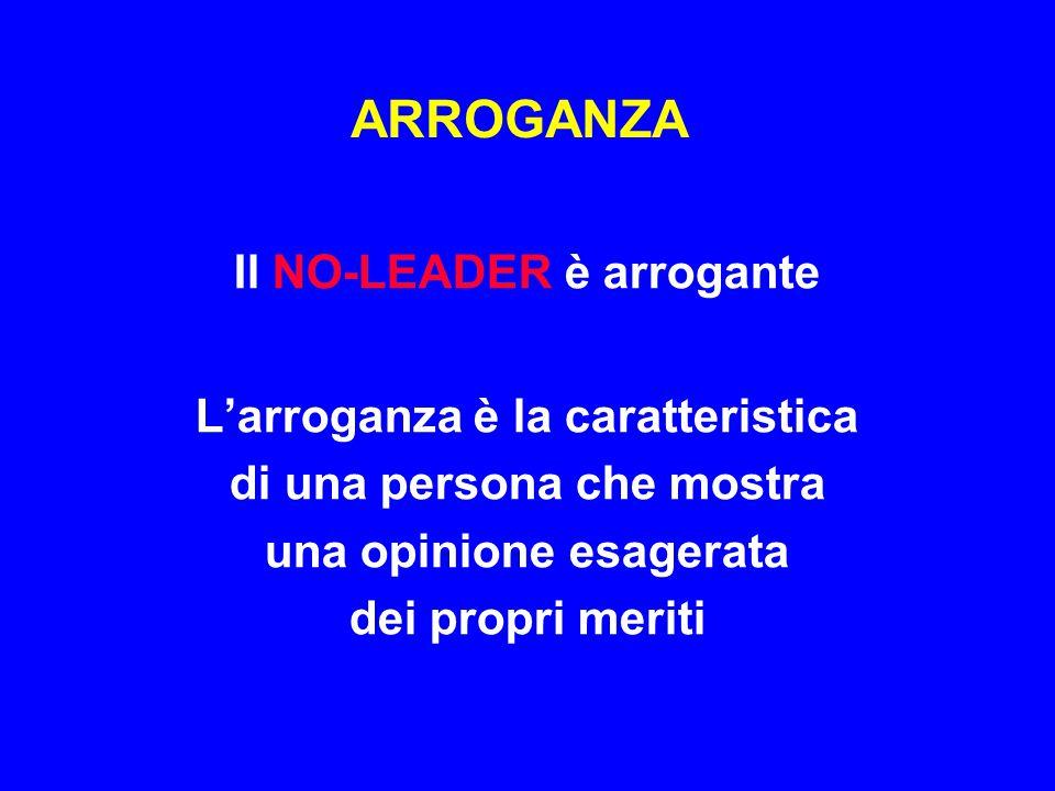 ARROGANZA Il NO-LEADER è arrogante L'arroganza è la caratteristica