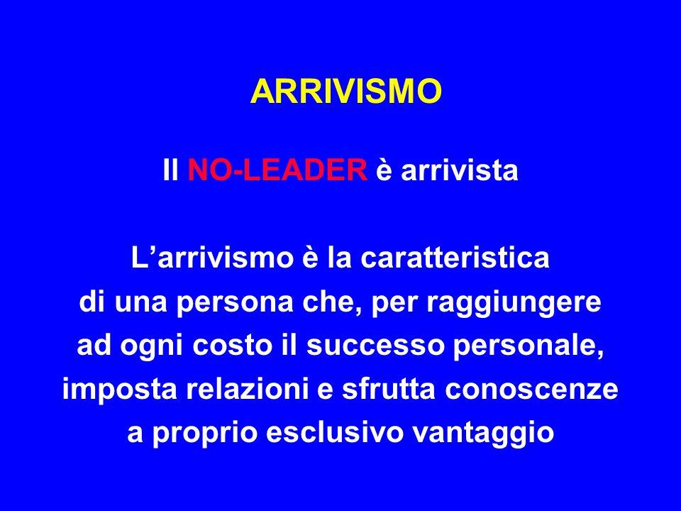 ARRIVISMO Il NO-LEADER è arrivista L'arrivismo è la caratteristica